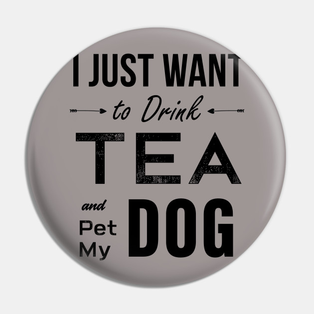 I Just Want To Drink Tea And Pet My Dog