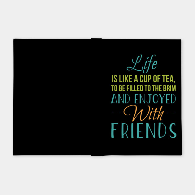 LIFE IS LIKE A CUP OF TEA