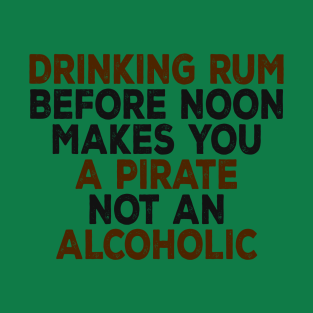 5a2cdfcd15 Drinking Rum Before Noon Makes You A Pirate Not An Alcoholic T-Shirt