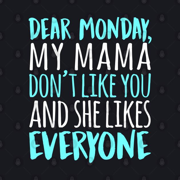 Dear Monday My Mama Don't Like You And She Likes Everyone