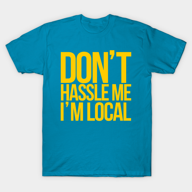 Don/'t Hassle Me I/'m Local T-shirt What About Bob Funny T-shirt