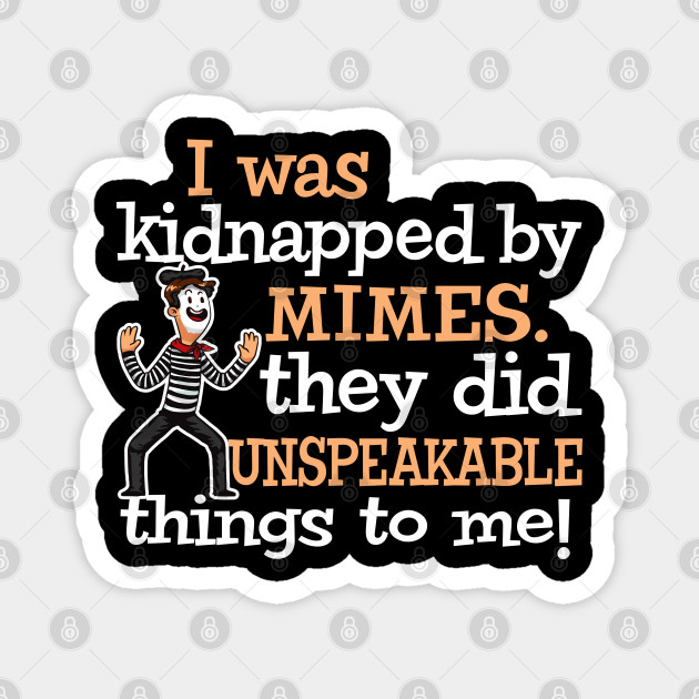 I was Kidnapped By Mimes. They did Unspeakable things
