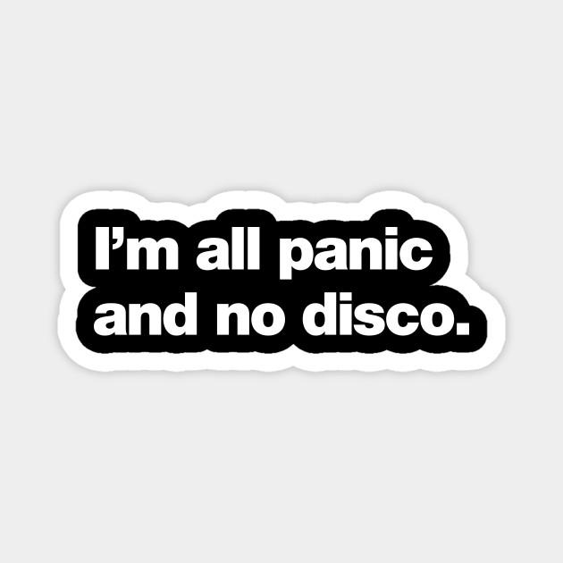 I'm all panic and no disco.