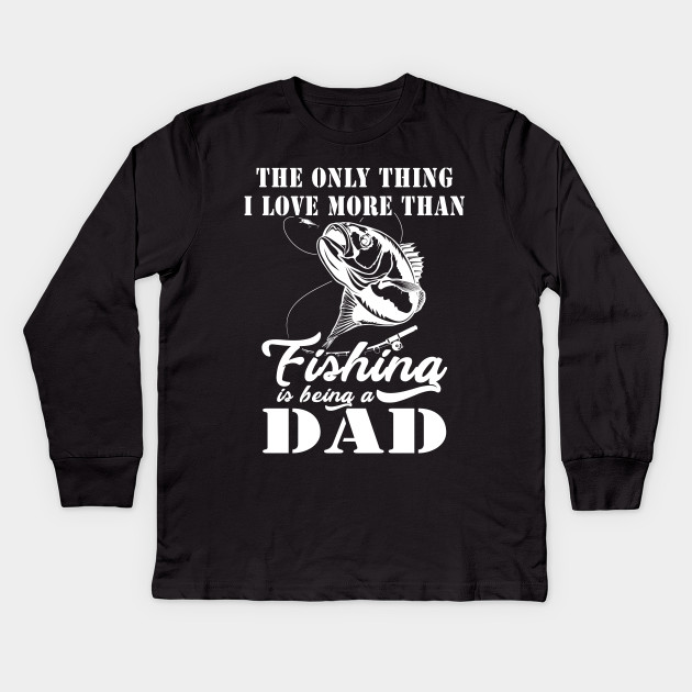 b6fe81c9 Only Thing I Love More Than Fishing Is Being a Dad - Only Thing I ...
