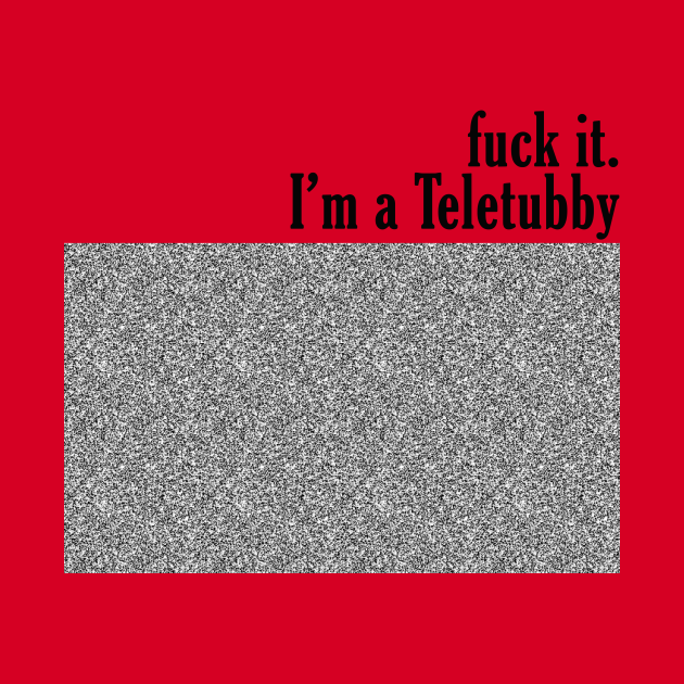 fuck it. I'm a Teletubby