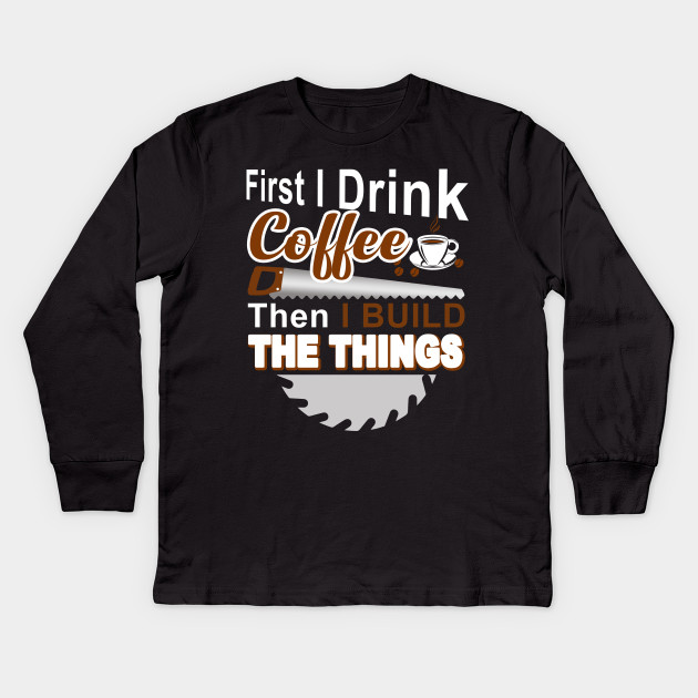 d5432ba0fb1a7 First I Drink Coffee Then I Build The Things T-shirts