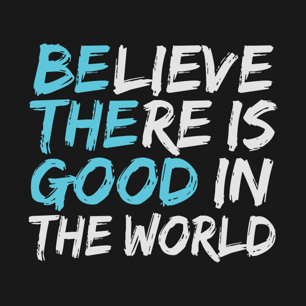 Be The Good, Inspirational Motivational Quotes, Believe There is Good in  The World