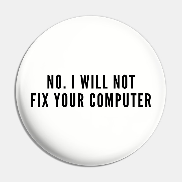 Aggressive Geek - No I Will Not Fix Your Computer - Funny Geeky Humor Joke Statement Silly Slogan