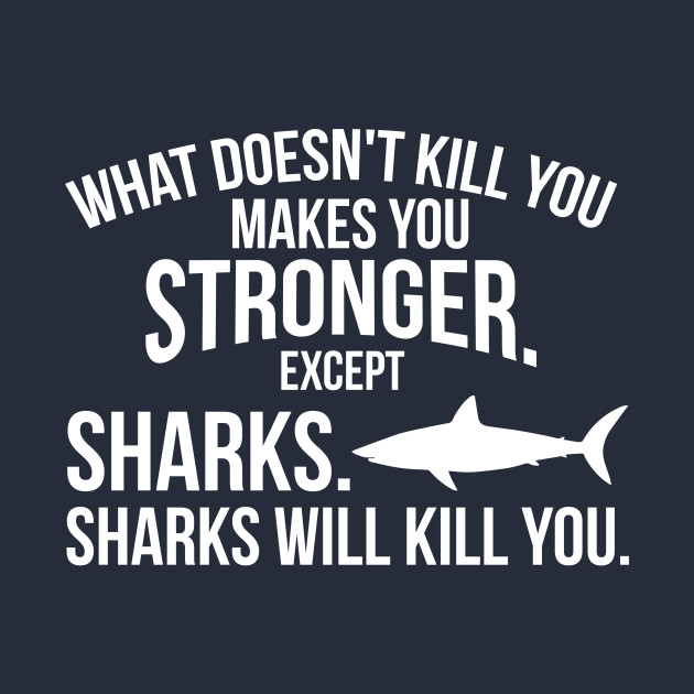 What Doesnt Kill You Makes You Stronger Sharks Funny T