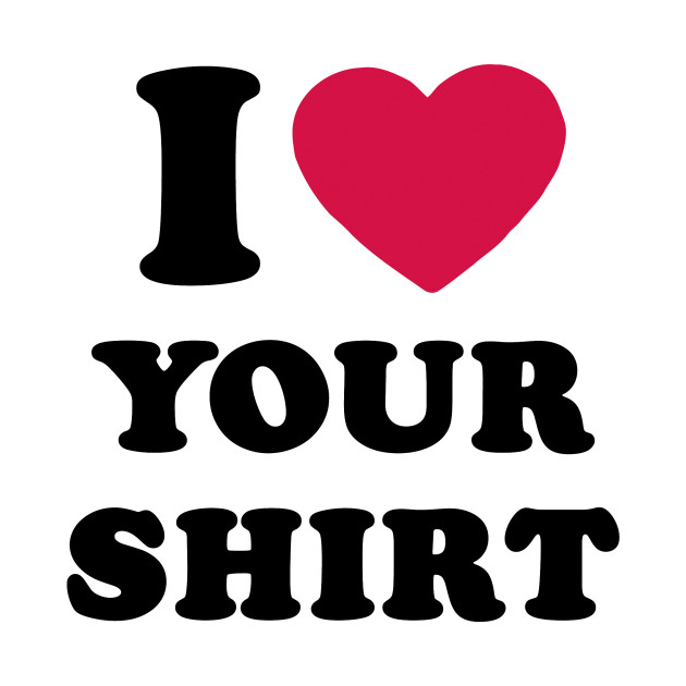 I Love Your Shirt