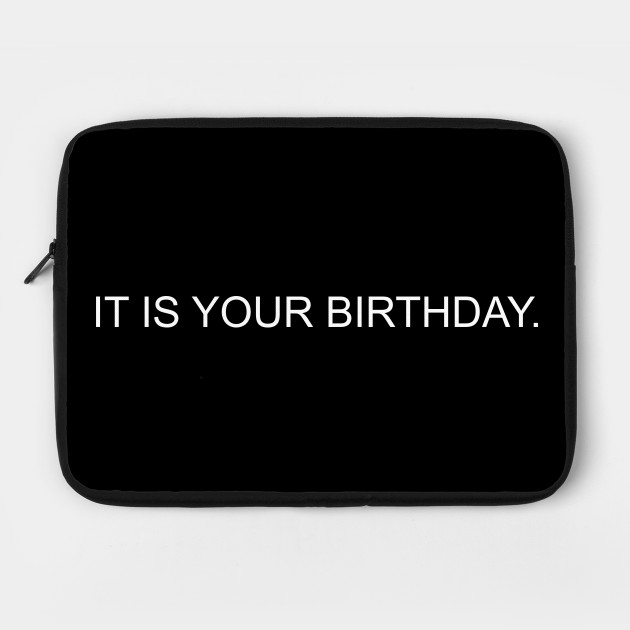 It is your birthday.
