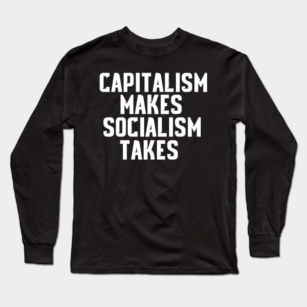 96987640 Capitalism Makes Socialism Takes Shirt Political Tshirts Long Sleeve T-Shirt