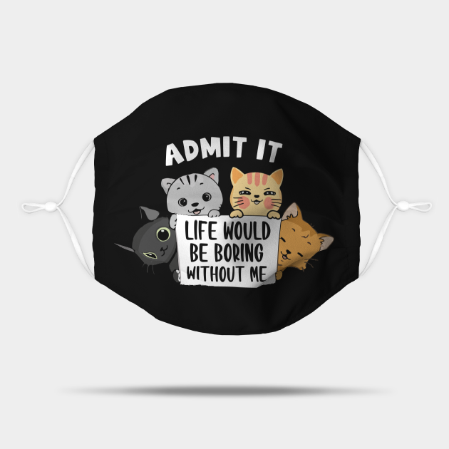 Cats admit it life would be boring without me