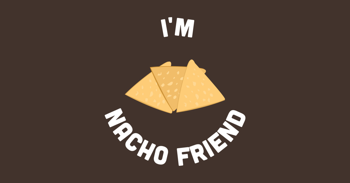 Cute - I\'m Nacho Friend - Cute Food Joke Statement Humor Slogan Quotes  Saying by sorelatableshirts
