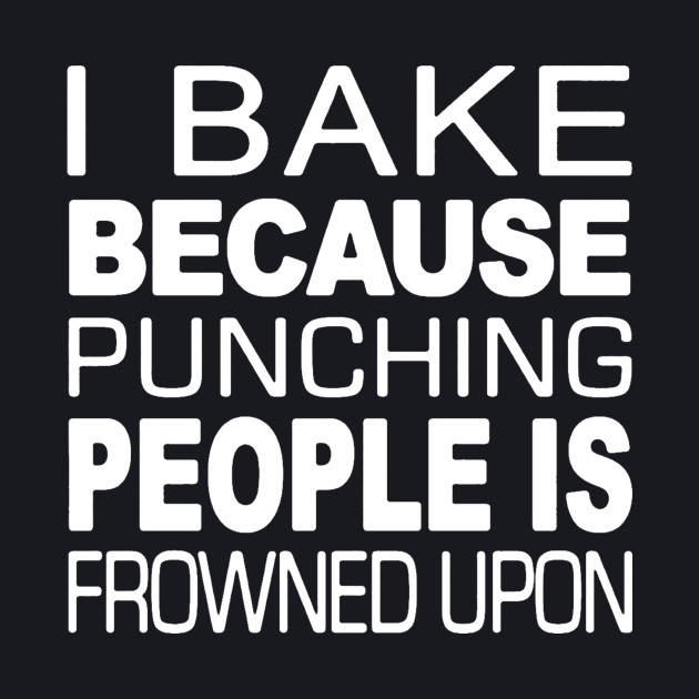 I Bake Because Punching Is Frowned Upon