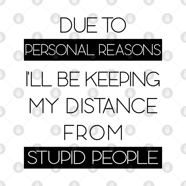 Due To Personal Reasons I'll Be Keeping My Distance From Stupid People