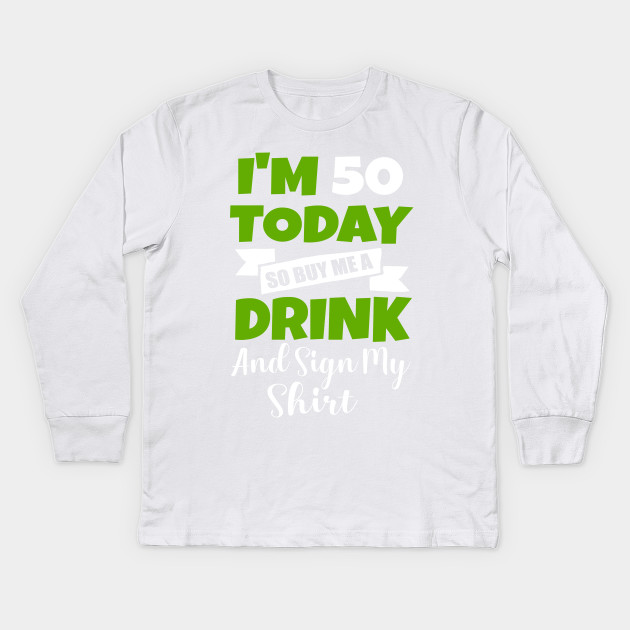 Im 50 Today Buy Me A Drink Sign My Shirt 50st Birthday Beer Kids Long Sleeve T