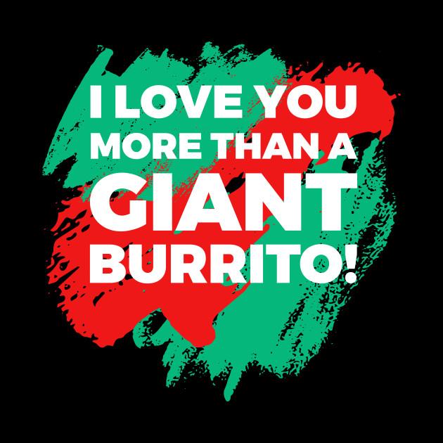 I Love You More Than A Giant Burrito