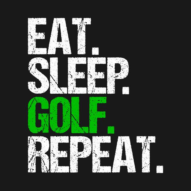 Eat. Sleep. Golf. Repeat.