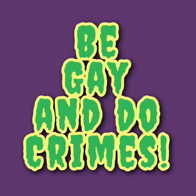 Be Gay And Do Crimes!