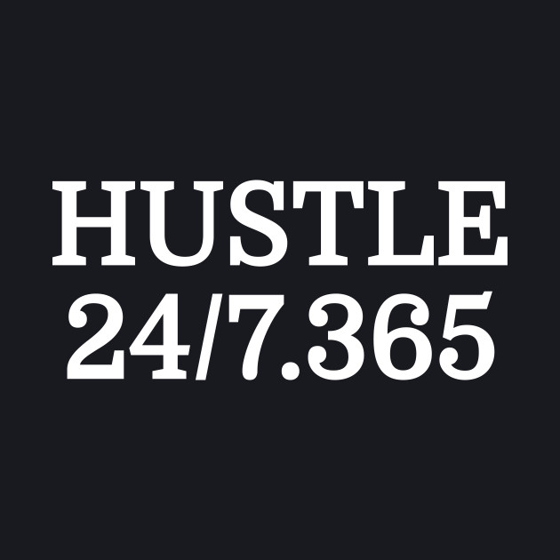 Hustle All Day Everyday 24/7 365 Days Of The Year Motivational Entrepreneur T-Shirt