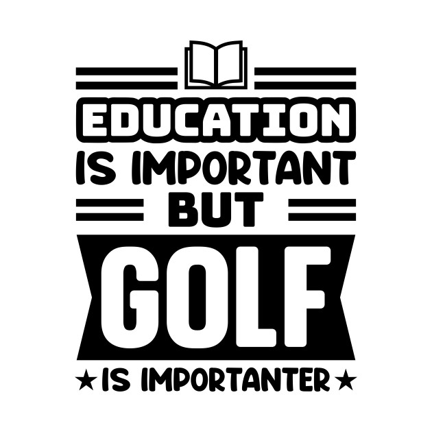 Education is important, but golf is importanter