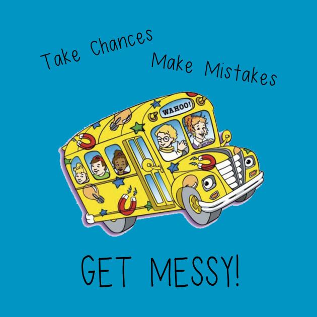 Take Chances. Make Mistakes. Get Messy!
