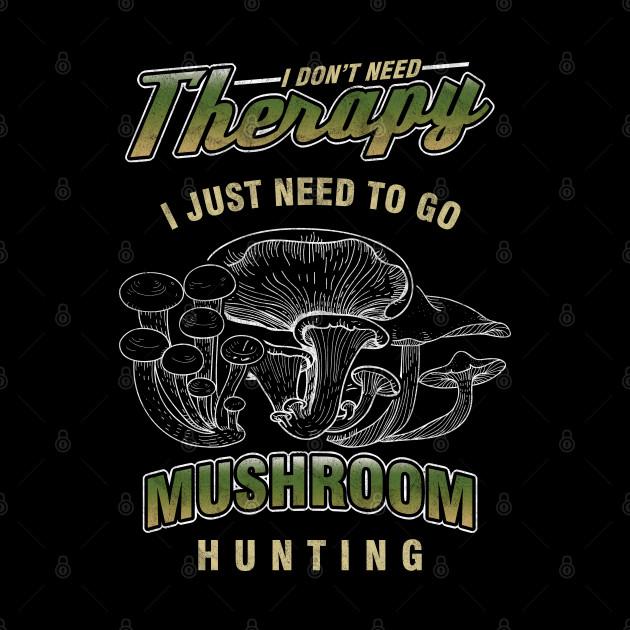 Mushrooming Fungi Hunter Morel I Don't Need Therapy Mushroom Hunting Gift