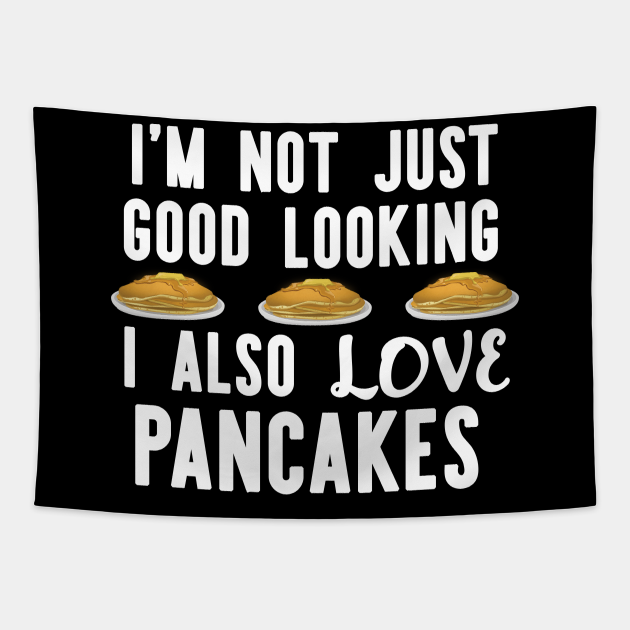 I'm Not Just Good looking i also Love Pancakes Funny Breakfast