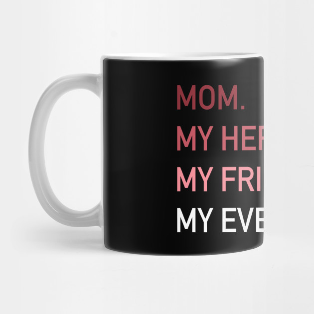 MOM My Hero My Friend My Everything | Mother's Day Gift Mug