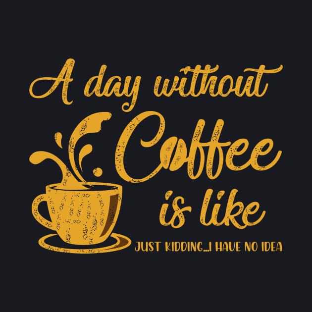 A Day Without Coffee Is Like Just Kidding I Have No Idea