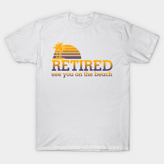 a0b85648e Retired See You On Beach - Retired See You On Beach - T-Shirt ...