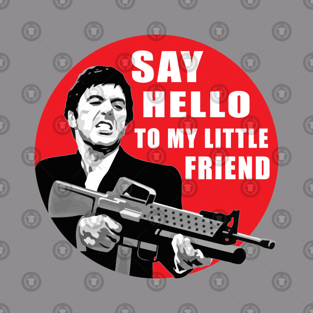 0f5d1840 say hello to my little friend - Say Hello To My Little Friend - T-Shirt |  TeePublic