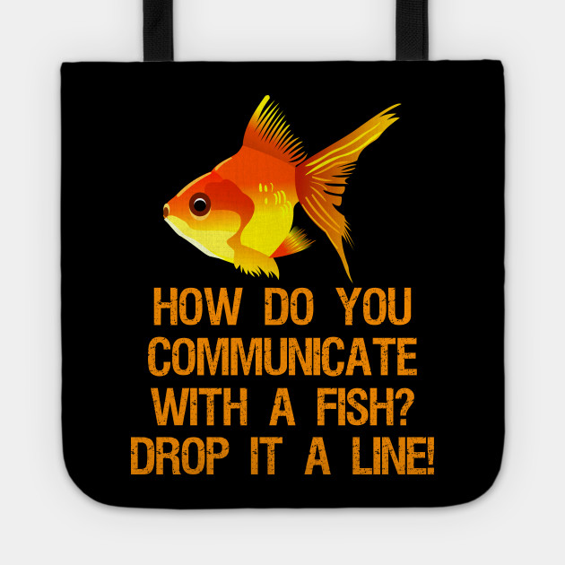 How do you communicate with a fish? Drop it a line!