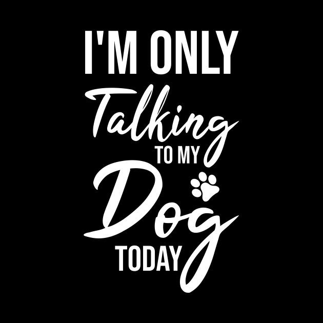 I'm Only Talking to My Dog Today Funny Dog Lover Gift
