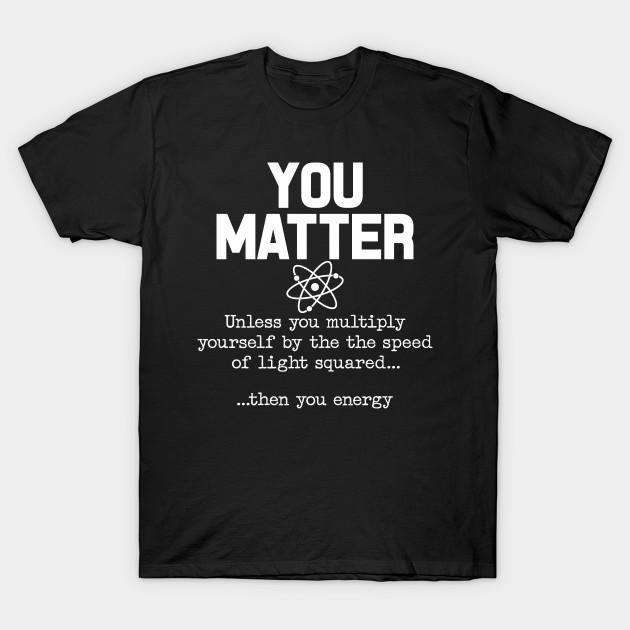 617d49b87 You Matter Then You Energy Mens & Womens Atom Nerdy T-Shirt - You ...