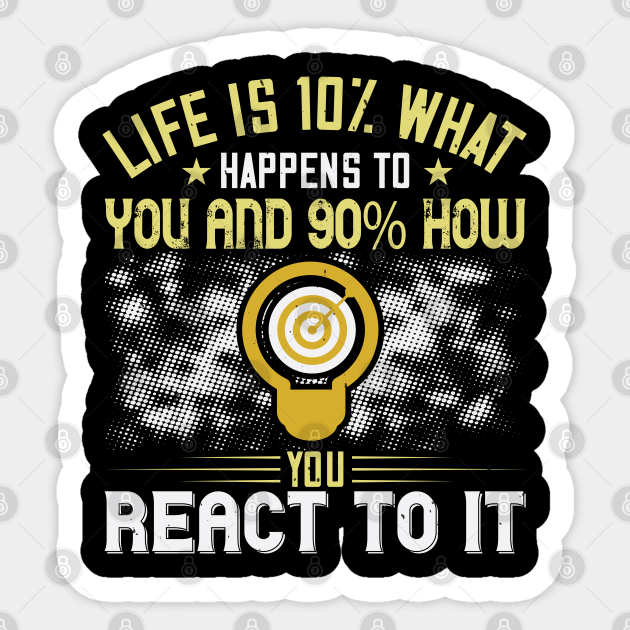 Life Is 10 What Happens To You And 90 How You React To It Quotes Motivational Quote Gift Sticker Teepublic