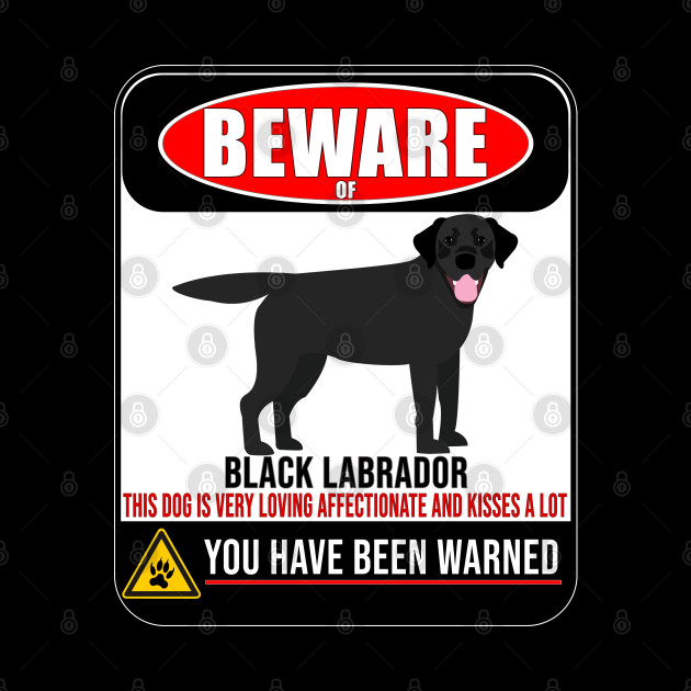 Beware Of Black Labrador This Dog Is Loving and Kisses A Lot - Gift For Black Labrador Owner Labrador Lover