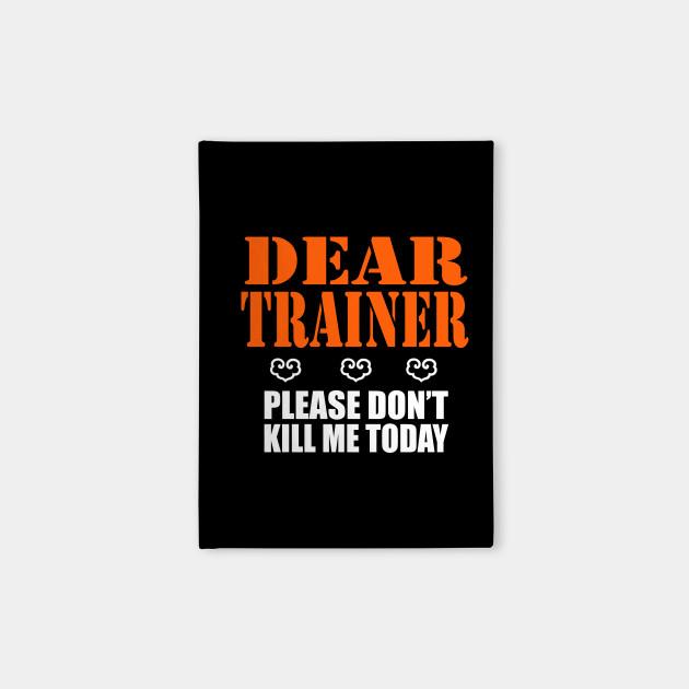 Dear trainer, don't kill me today