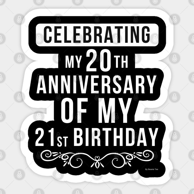 Celebrating My 20th Anniversary Of My 21st Birthday Birthday Gift Idea For 41 Year Old 41 Year Old Sticker Teepublic