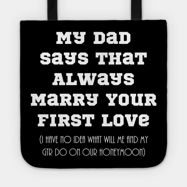 My Dad Says That Always Marry Your First Love Nice Design Dad