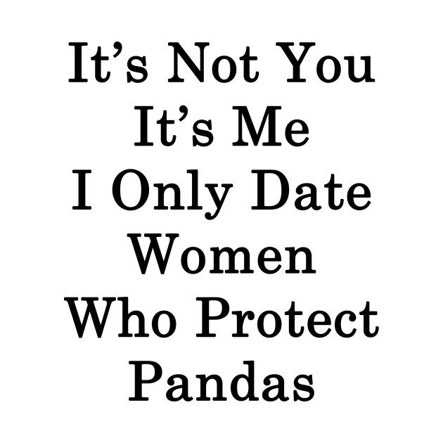 It's Not You It's Me I Only Date Women Who Protect Pandas