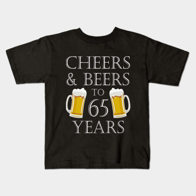 Cheers And Beers To 65 Years 65th Birthday Gift Kids T Shirt