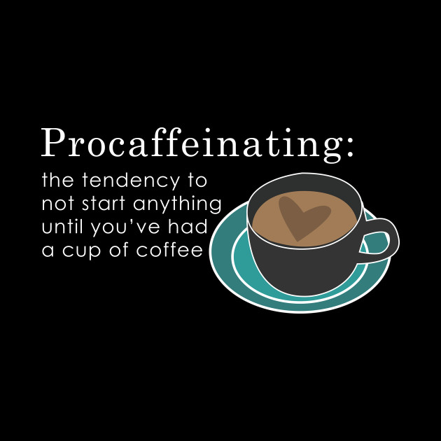 Poster Print Procafferinating..not start anything until you/'ve had cup of coffee