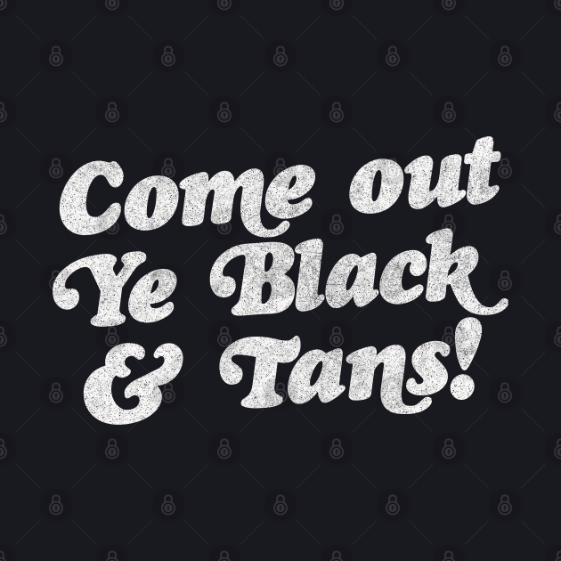 Come Out, Ye Black and Tans / Faded Style Vintage Design