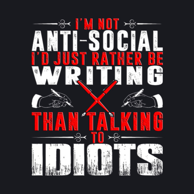 I'm not anti-social I'd rather be Writing than talking to idiots