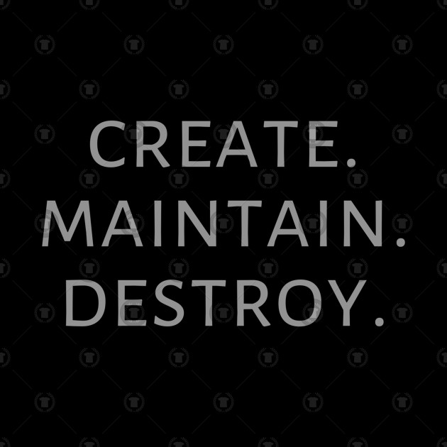 Create. Maintain. Destroy.