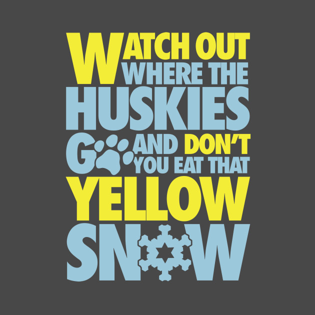 Watch out where the huskies go and don't you eat that yellow snow!