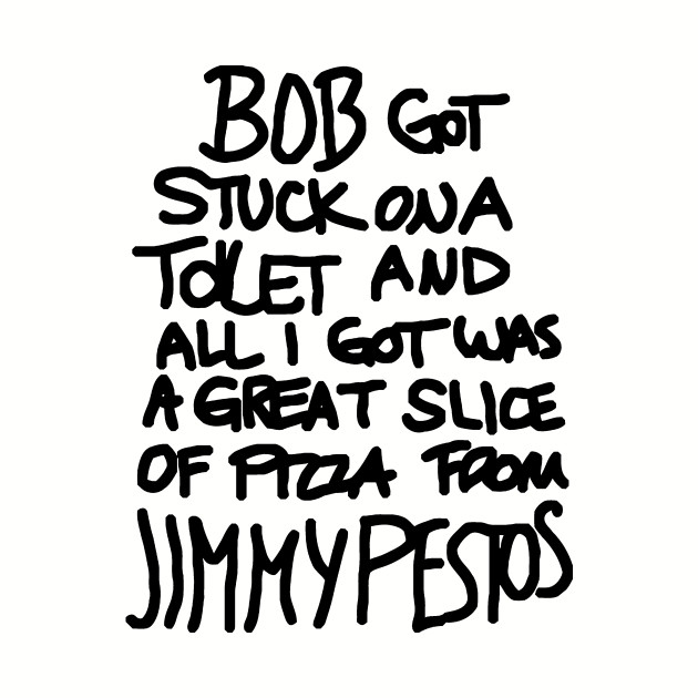 Bob Got Stuck On A Toilet And All I Got Was A Great Slice Of Pizza From Jimmy Pestos