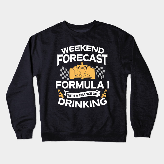 0548a5a1 Funny Weekend Forecast Formula 1 With A Chance Of Drinking Crewneck  Sweatshirt